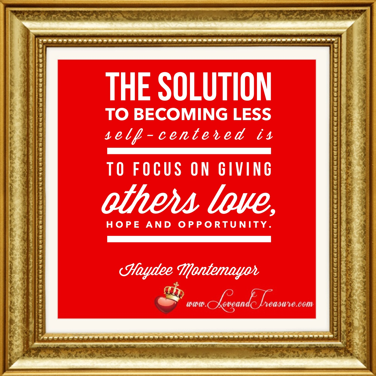 http://loveandtreasure.com/wp-content/uploads/2014/10/The-Solution-to-Becoming-Less-self-centered-is-to-focus-on-giving-others-love-hope-and-opportunity.jpg, the solution to becoming less self centered is to focus on giving others love, hope and opportunity, haydee montemayor, Why Aren't More People Focusing on Love? Answer: We're so self-centered!, love and treasure