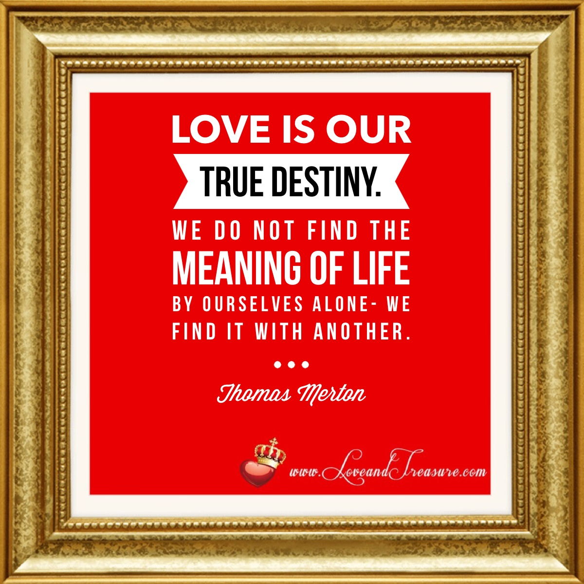 Love is our true destiny we do not find the meaning of life by ourselves alone- we find it with another. -Thomas Merton, www.loveandtreasure.com, love and treasure, what is love? #love