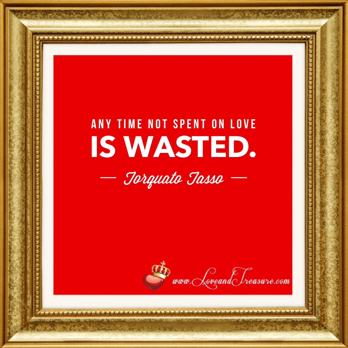 any time not spent on love is wasted, Torquato Tasso, love and treasure, www.loveandtreasure.com