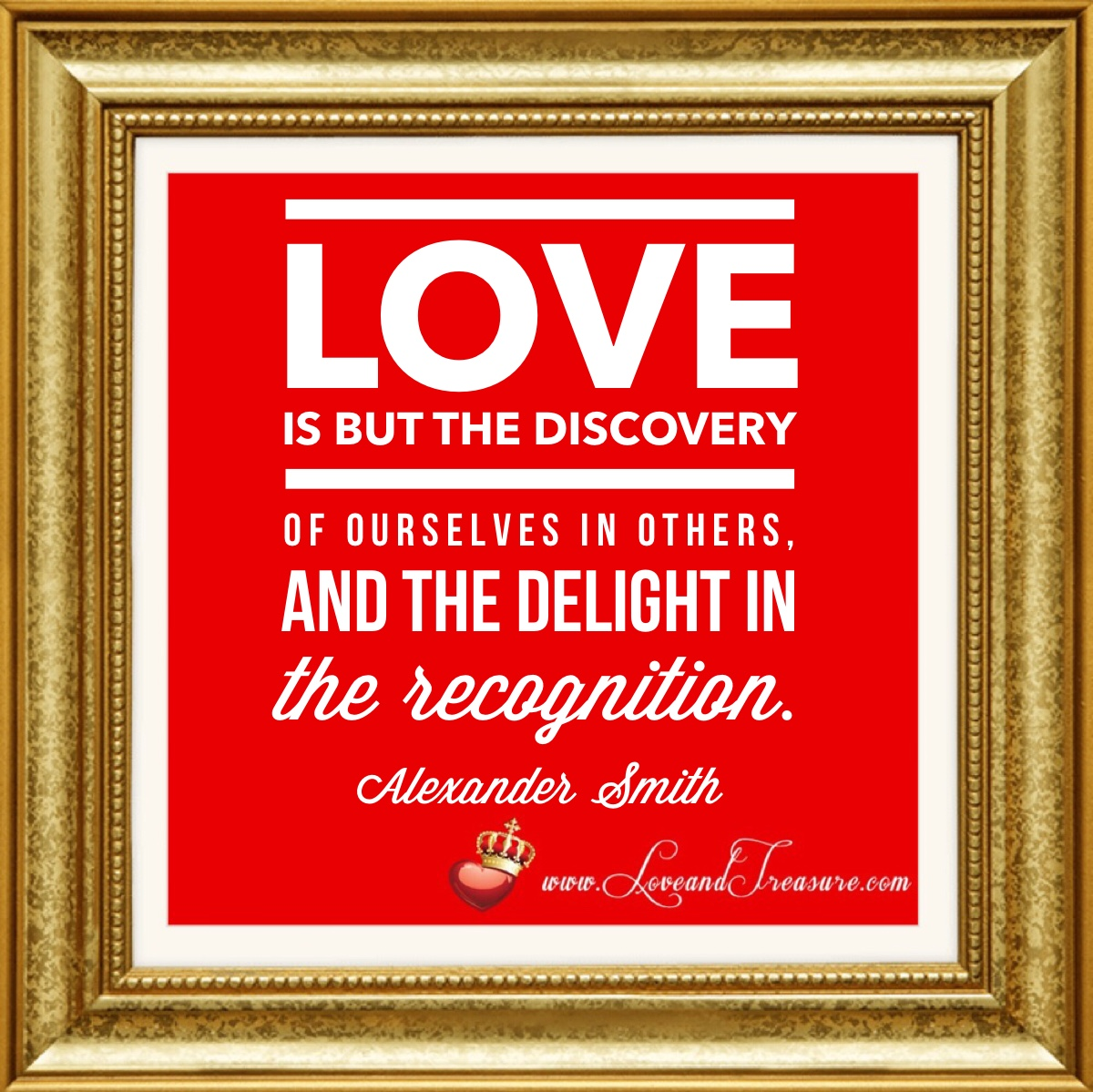 Love is but the discovery of ourselves in others, and the delight in the recognition. -Alexander Smith, www.loveandtreasure.com, love and treasure, what is love, love, #love
