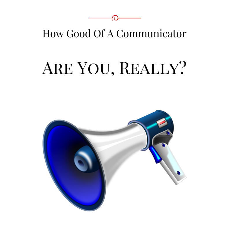 How Good Of A Communicator Are You, Really? blog post by Haydee Montemayor from Love and Treasure blog which you can find at www.loveandtreasure.com