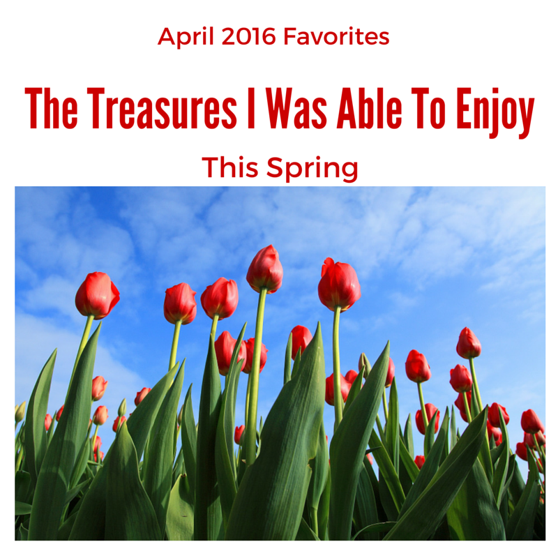 April 2016 Favorites  The treasures I was Able to Ennjoy This Spring blog post on Love and Treasure by Haydee Montemayor