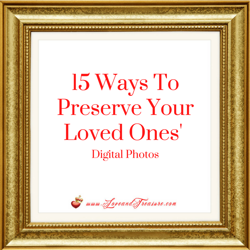 15 Ways To Preserve Your Loved Ones' Digital Photos by Haydee Montemayor from Love and Treasure blog at www.loveandtreasure.com