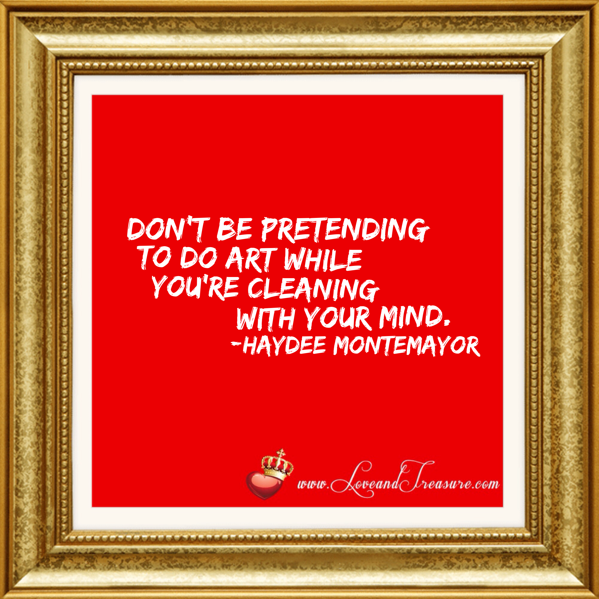 Don't be pretending to do art while you're cleaning with your mind by Haydee Montemayor from Love and Treasure blog www.loveandtreasure.com