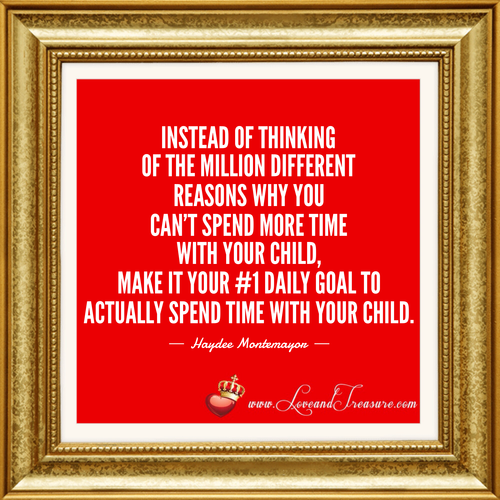 """Instead of thinking of the million different reasons why you can't spend more time with your child, make it your #1 daily goal to actually spend time with your child."" - Haydee Montemayor from Love and Treasure blog www.loveandtreasure.com"