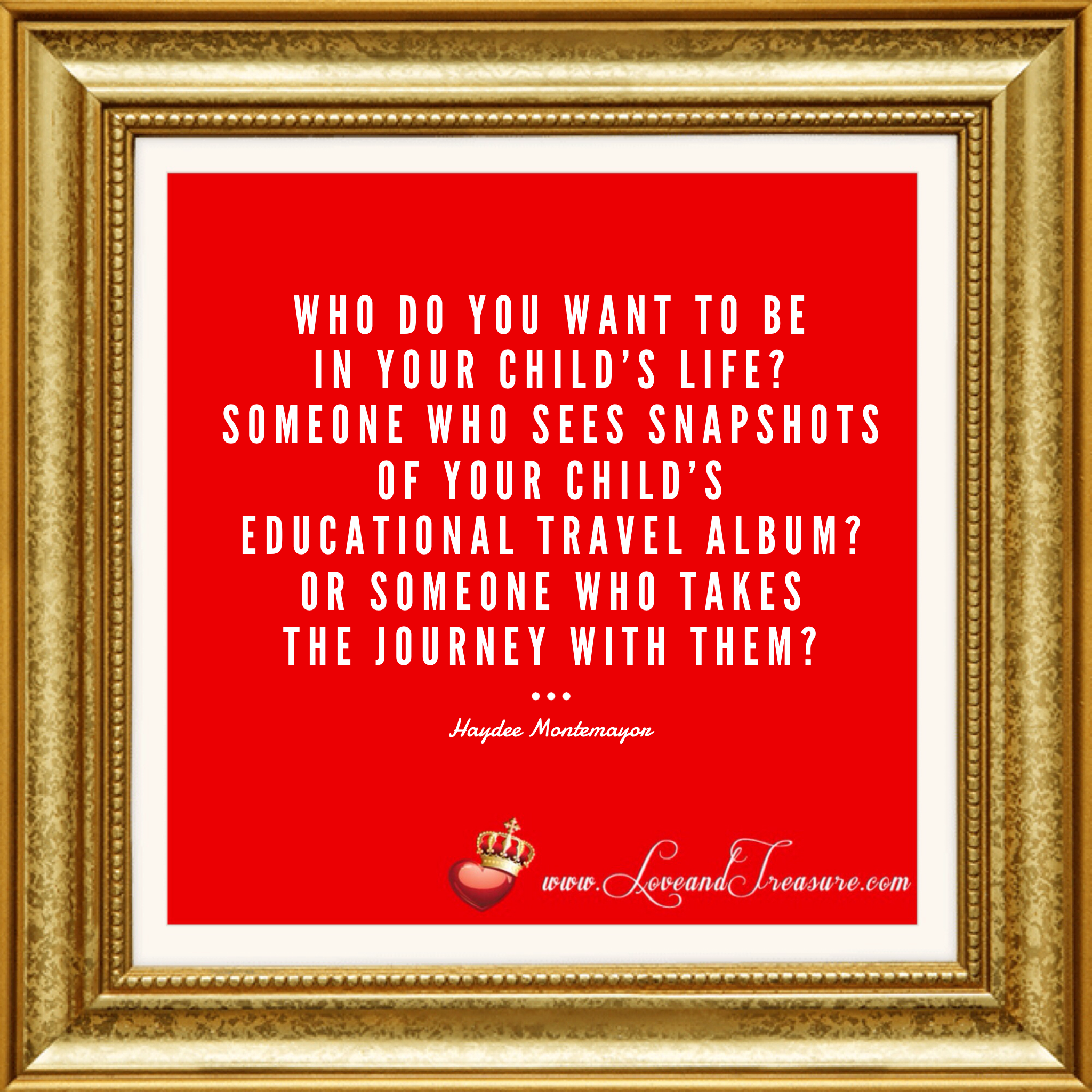 """Who do you want to be in your child's life? Someone who sees snapshots of your child's educational travel album? Or someone who takes the journey with them?"" - Haydee Montemayor from Love and Treasure www.loveandtreasure.com"