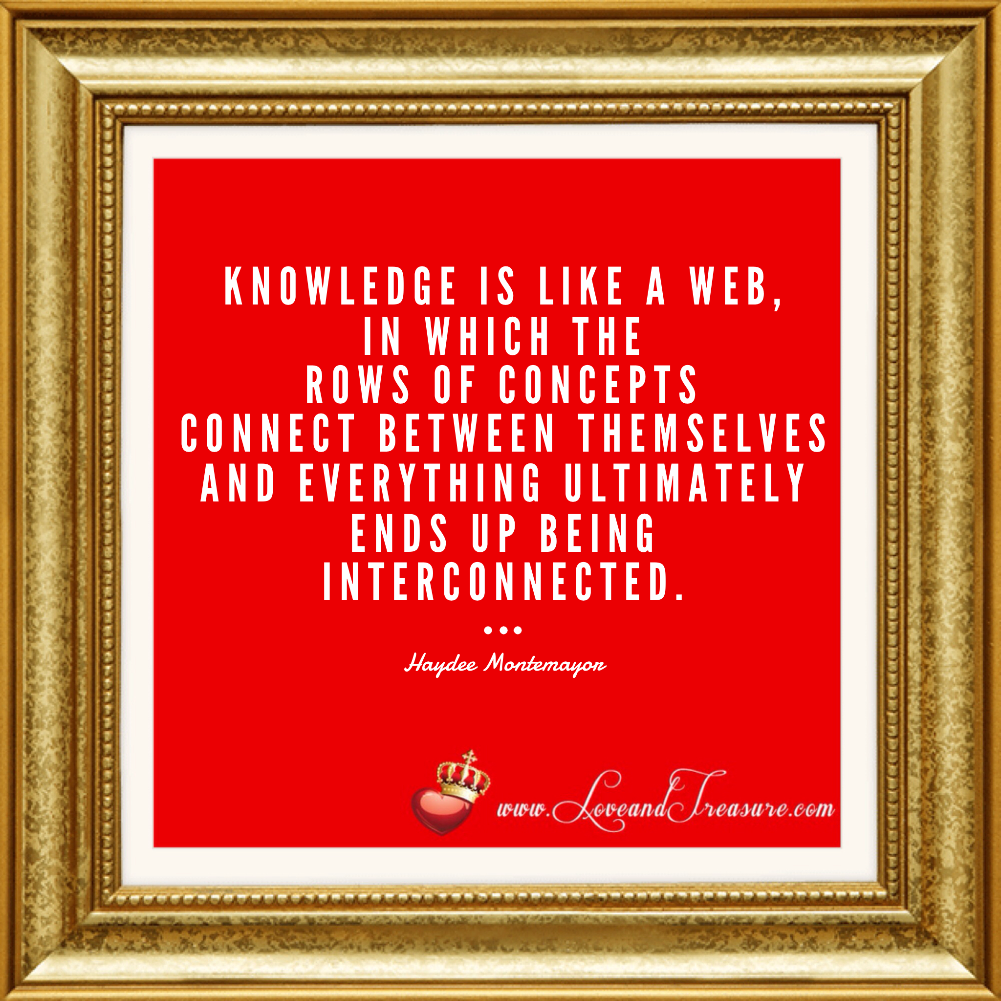 """Knowledge is like a web, in which the rows of concepts connect between themselves and everything ultimately ends up being interconnected."" - Haydee Montemayor from Love and Treasure www.loveandtreasure.com"