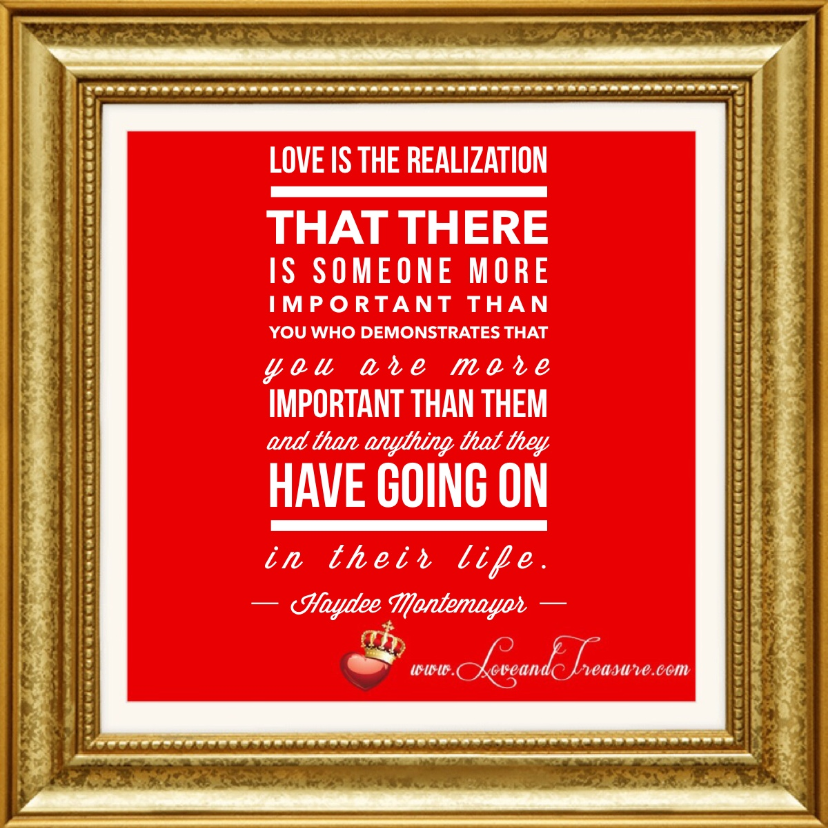 "Love is the realization that there is someone more important than you who demonstrates that you are more important than them and than anything that they have going on in their life."" -Haydee Montemayor, www.loveandtreasure.com, love and treasure"