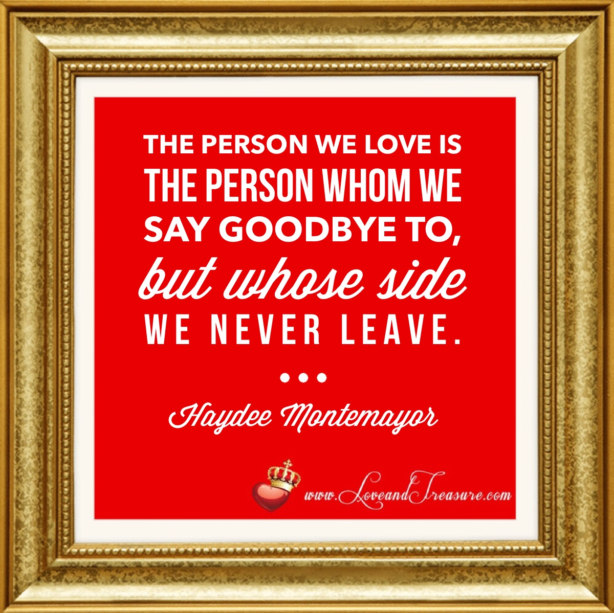 """The person we love is the person whom we say goodbye to, but whose side we never leave."" -Haydee Montemayor, www.loveandtreasure.com, love and treasure"