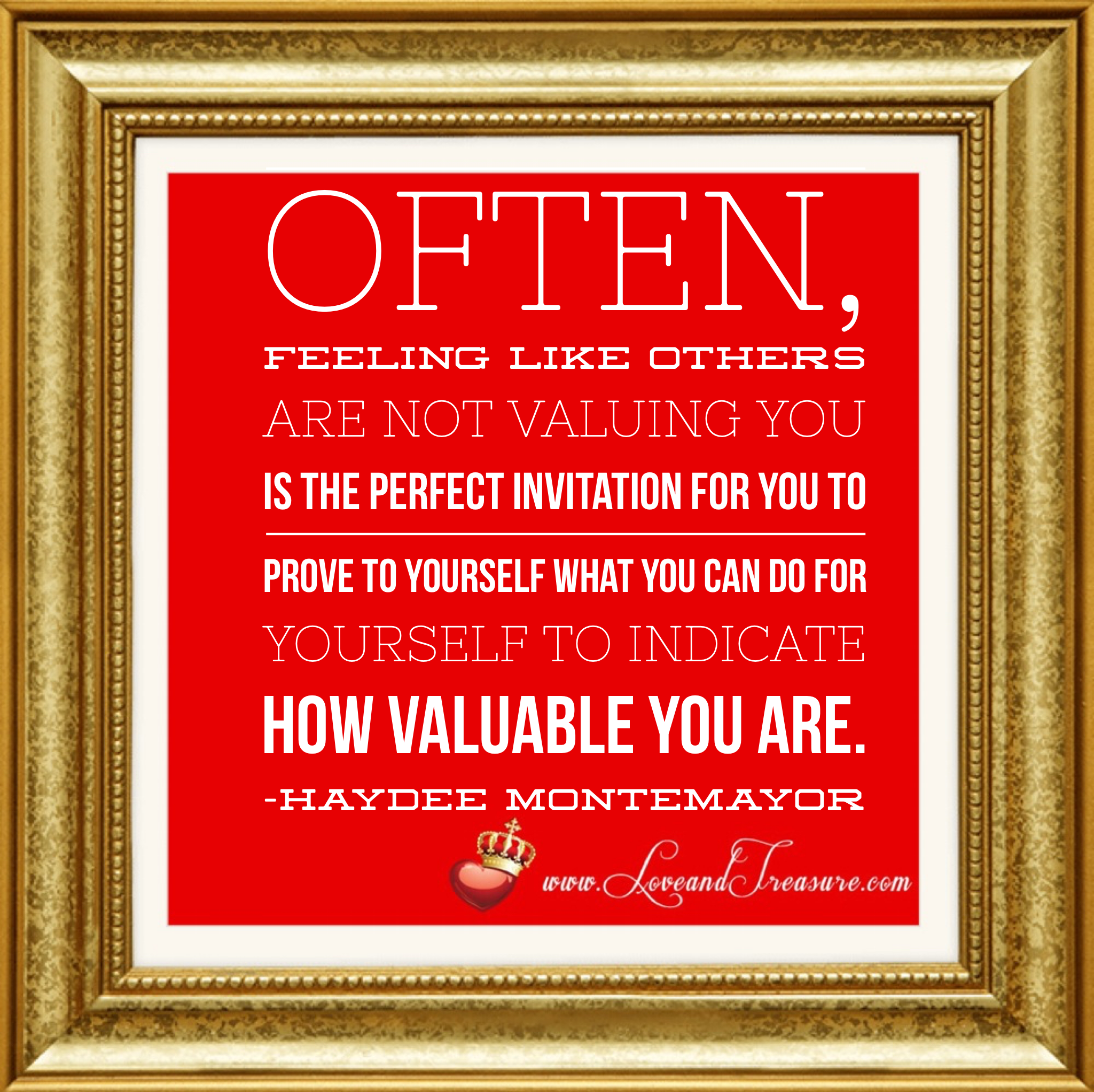 """Often, feeling like others are not valuing you is the perfect invitation for you to prove to yourself what you can do for yourself to indicate how valuable you are."" quote by Haydee Montemayor from Love and Treasure Blog www.loveandtreasure.com"