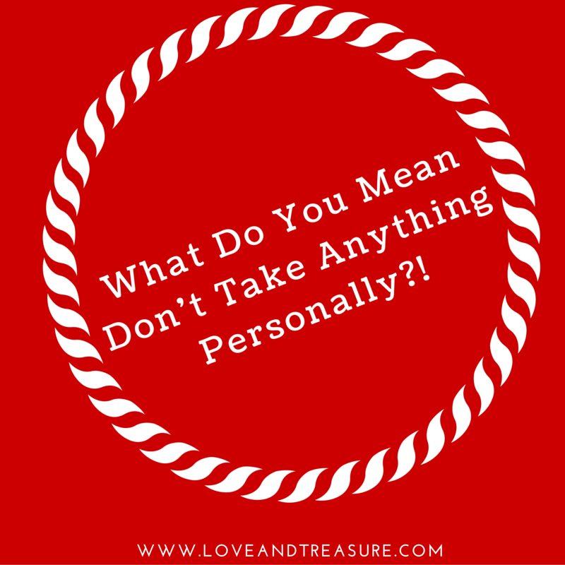 What Do You Mean Don't Take Anything Personally-! by Haydee Montemayor from Love and Treasure blog www.loveandtreasure.com