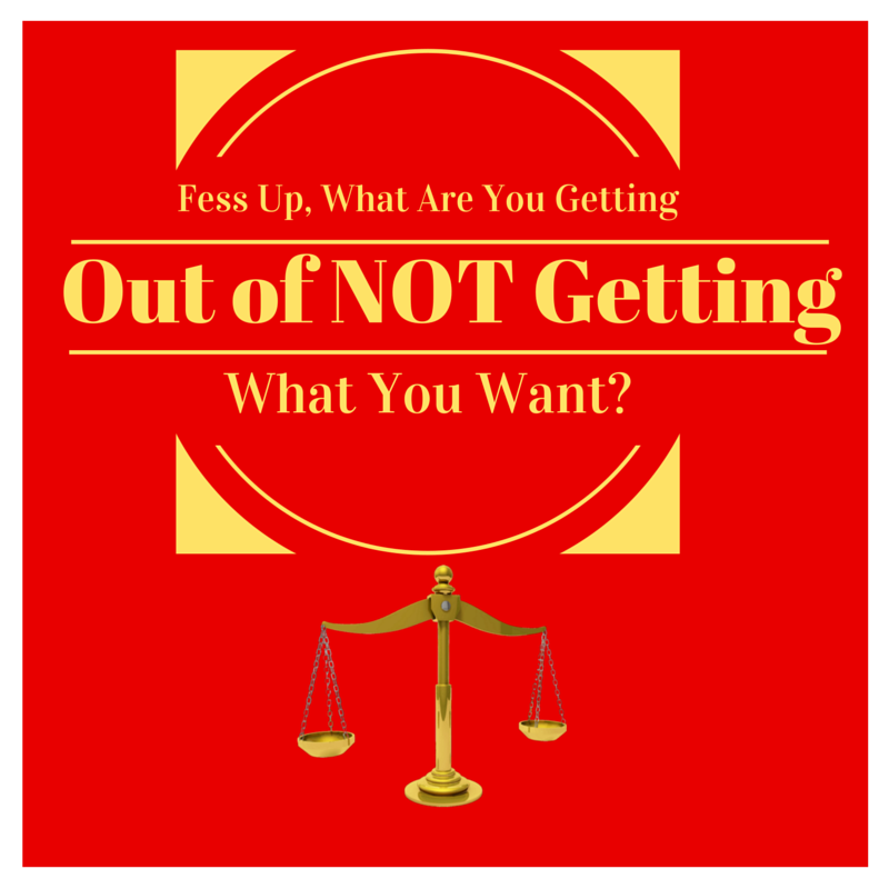 Fess Up, What Are You Getting Out Of NOT Getting What You Want- by Haydee Montemayor from Love and Treasure blog