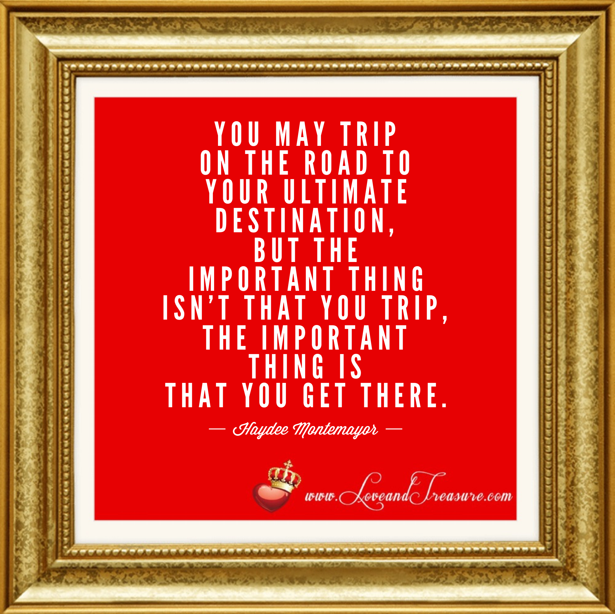 You may trip on the road to your ultimate destination, but the important thing isn't that you trip, the important thing is that you get there. by Haydee Montemayor from Love and Treasure blog