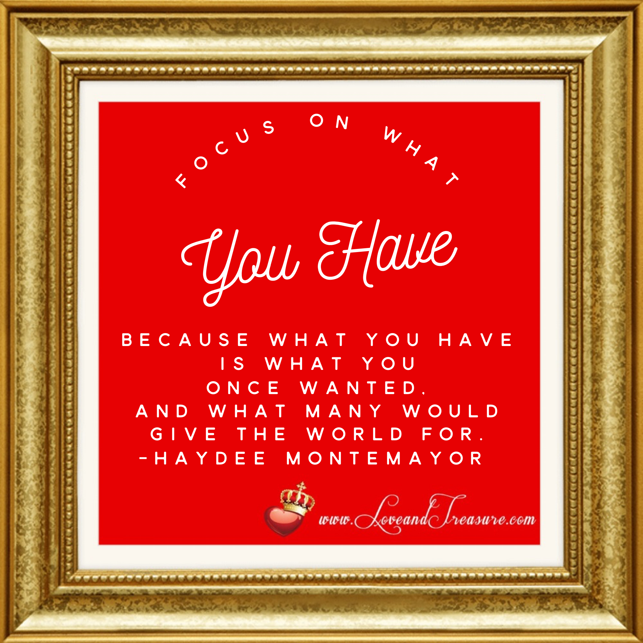 Focus on what you have because what you have is what you once wanted and what many would give the world for. Quotation by Haydee Montemayor from Love and Treasure blog at www.loveandtreasure.com