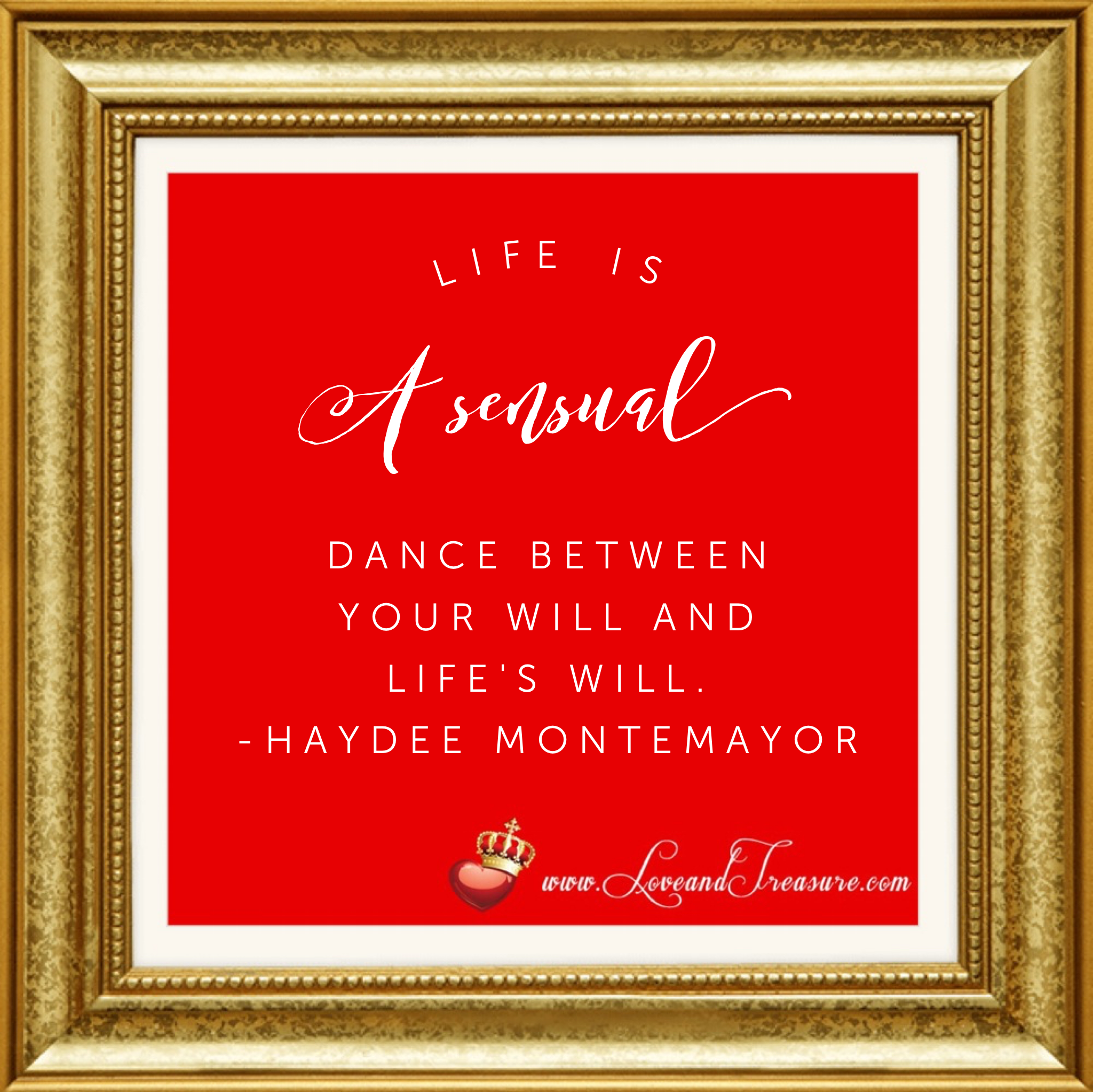Life is a sensual dance between your will and life's will. Quotation by Haydee Montemayor from Love and Treasure blog at www.loveandtreasure.com