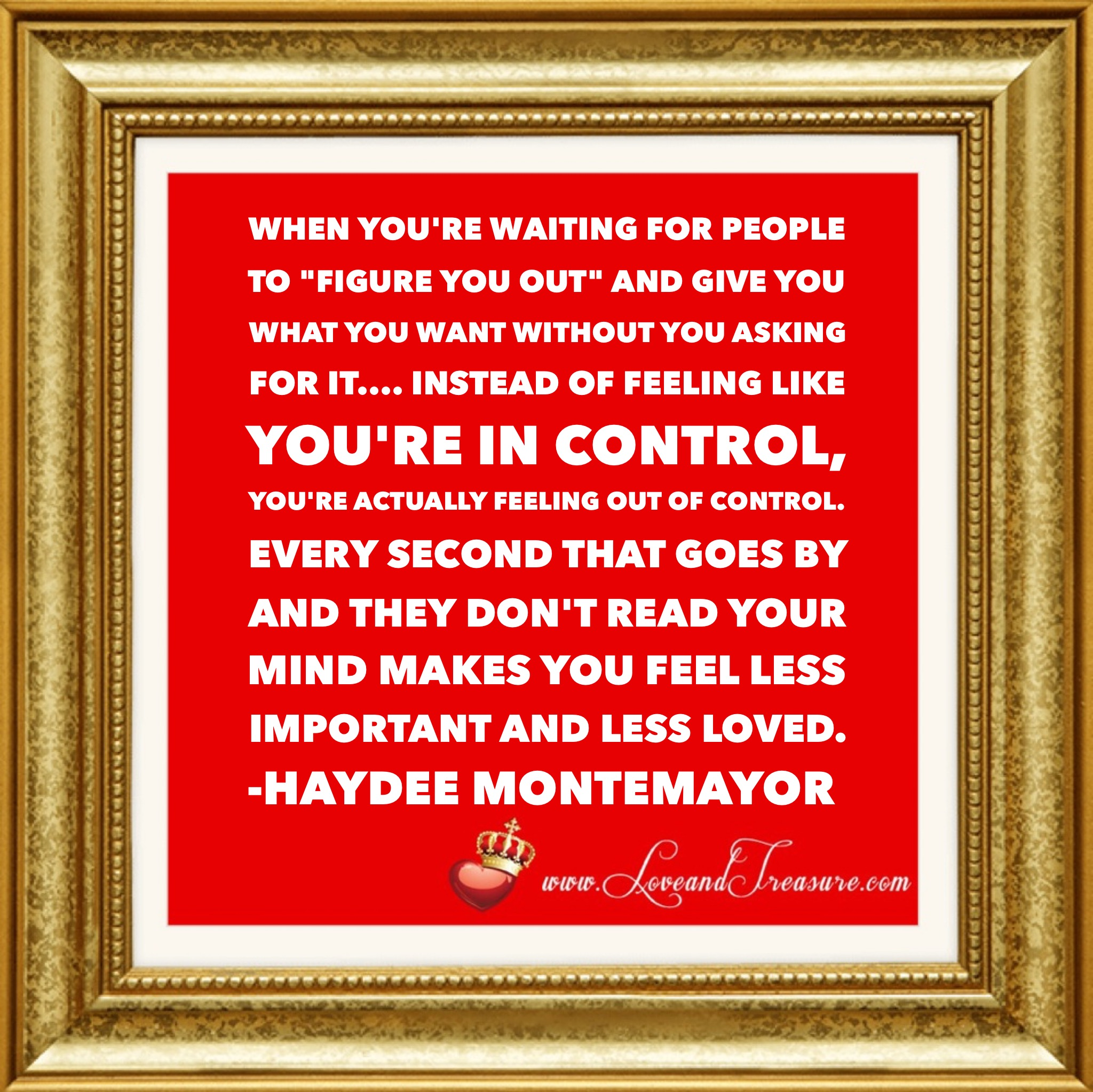 When you're waiting for people to figure you out and give you what you want without you asking for it, instead of feeling like you're in control, you're actually feeling like you're out of control. Every second that goes by and they don't read your mind makes you feel less important and less loved. Quotation by Haydee Montemayor from Love and Treasure blog at www.loveandtreasure.com