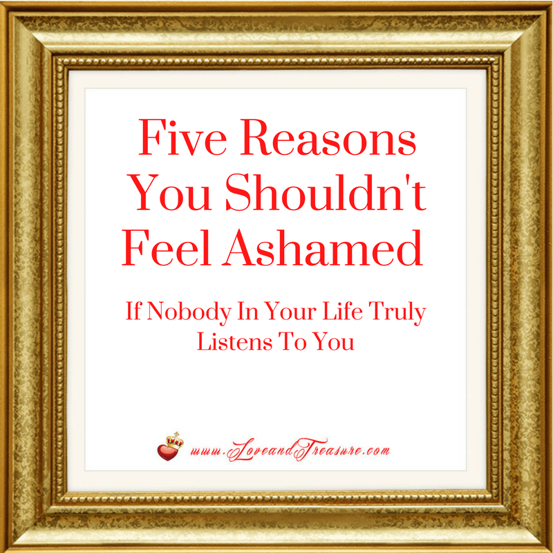 Five Reasons You Shouldn't Feel Ashamed IF Nobody In Your Life Truly Listens to You by Haydee Montemayor from Love and Treasure www.loveandtreasure.com