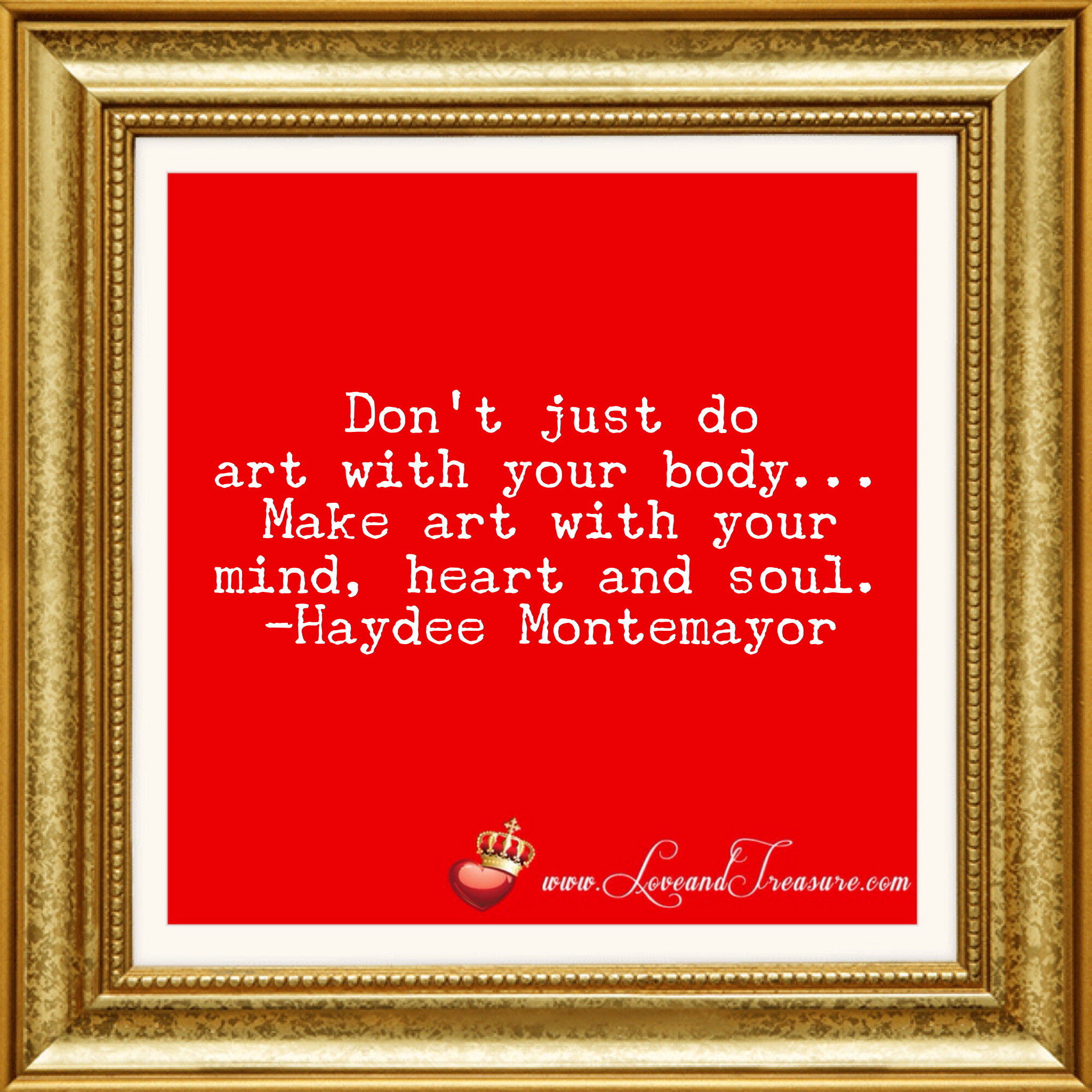 Don't just do art with your body make art with your mind, heart and soul by Haydee Montemayor from Love and Treasure blog www.loveandtreasure.com