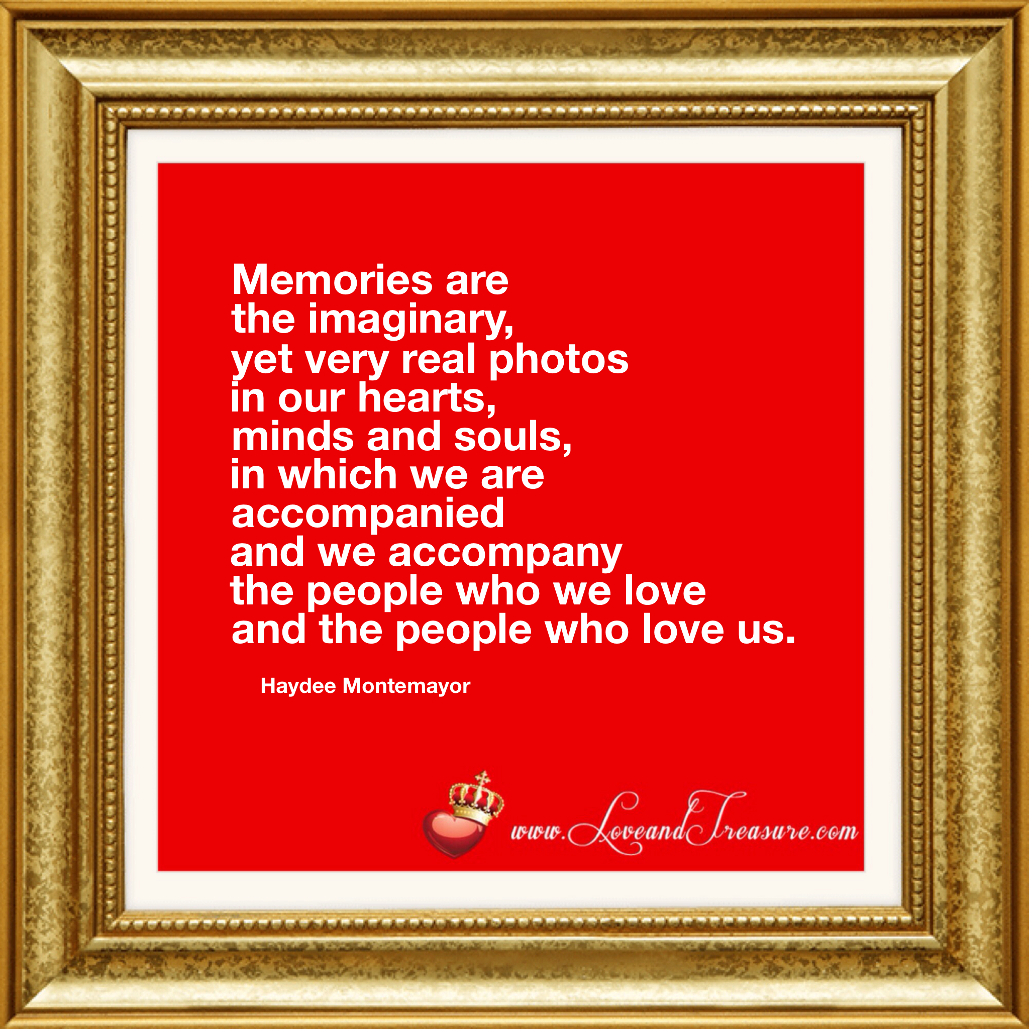 """Memories are the imaginary, yet very real photos in our hearts, minds and souls in which we are accompanied and we accompany the people who we love and the people who love us."" - Haydee Montemayor from Love and Treasure www.loveandtreasure.com"