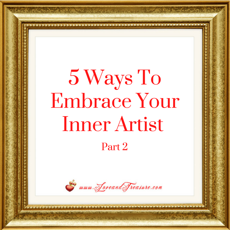 5 Ways To Embrace Your Inner Artist (Part 2) 5.12.17 by Haydee Montemayor from Love and Treasure Blog www.loveandtreasure.com